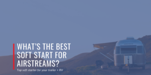 Rv, airstream, start, softstartrv, air, board, power, easystart, trailer, lifestyle, travel, tech, gear